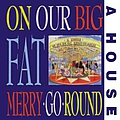 A House - On Our Big Fat Merry-Go-Round album